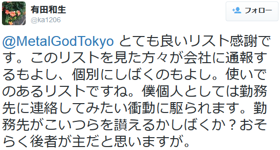 有田和生@ka1206 @MetalGodTokyo とても良いリスト感謝です。このリストを見た方々が会社に通報するもよし、個別にしばくのもよし。使いでのあるリストですね。僕個人としては勤務先に連絡してみたい衝動に駆られ