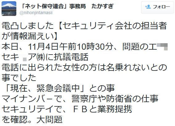 「ネット保守連合」事務局 たかすぎ @nihonjintamasii 電凸しました【セキュリティ会社の担当者が情報漏えい】 本日、11月4日午前10時30分、問題のエ○セキ○ア㈱に抗議電話 電話に出られた女性の方は名乗れないと