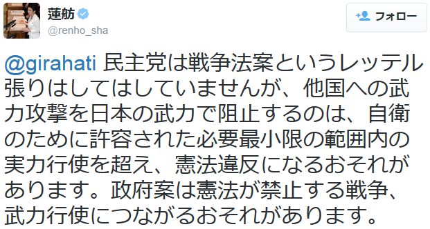 蓮舫@renho_sha 民主党は戦争法案というレッテル張りはしてはしていませんが、他国への武力攻撃を日本の武力で阻止するのは、自衛のために許容された必要最小限の範囲内の実力行使を超え、憲法違反になるおそれが