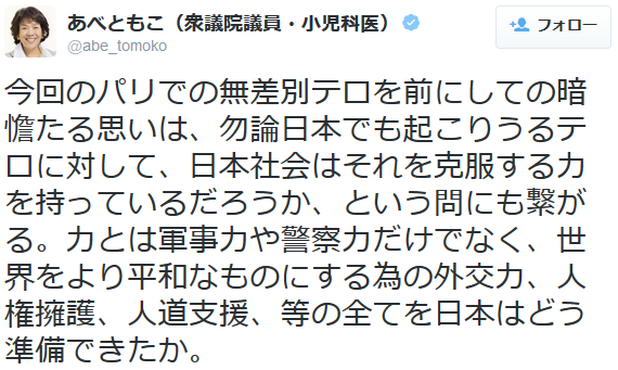 あべともこ@abe_tomoko 今回のパリでの無差別テロを前にしての暗憺たる思いは、勿論日本でも起こりうるテロに対して、日本社会はそれを克服する力を持っているだろうか、という問にも繋がる。