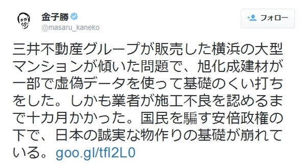 金子勝三井不動産グループが販売した横浜の大型マンションが傾いた問題で、旭化成建材が一部で虚偽データを使って基礎のくい打ちをした。しかも業者が施工不良を認めるまで十カ月かかった。国民を騙す安倍政権の下で