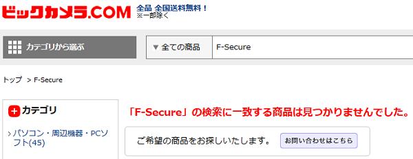 ビックカメラも、【「F-Secure」の検索に一致する商品は見つかりませんでした。】と表示されており、F-Secure製品の取り扱いをやめてしまった!