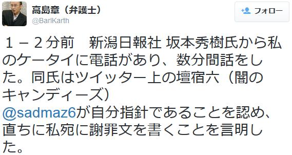 高島章(弁護士) 1-2分前 新潟日報社 坂本秀樹氏から私のケータイに電話があり、数分間話をした。 同氏はツイッター上の壇宿六(闇のキャンディーズ)@sadmaz6が自分指針であることを認め、直ちに私宛に謝罪文