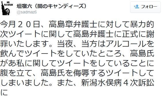 壇宿六(闇のキャンディーズ)@sadmaz6今月20日、高島章弁護士に対して暴力的次ツイートに関して高島弁護士に正式に謝罪いたします。当夜、当方はアルコールを飲んでツイートをしていたところ、高島氏があ私に関し