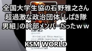 【KSM】全国大学生協の石野雅之さん 超過激な政治団体「#しばき隊男組」の幹部メンバーだったww #ぱよぱよちーん